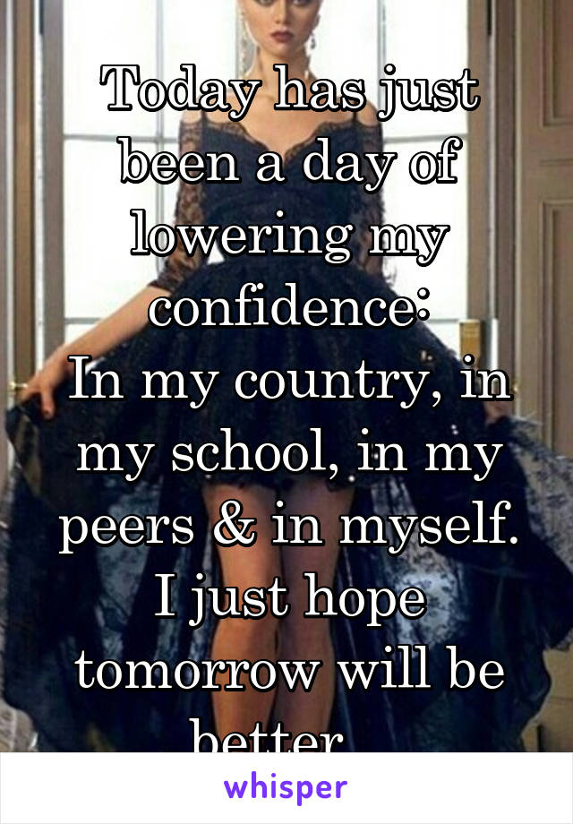 Today has just been a day of lowering my confidence: In my country, in my school, in my peers & in myself. I just hope tomorrow will be better...