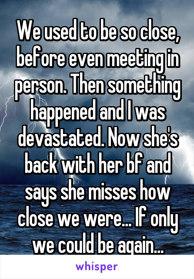 We used to be so close, before even meeting in person. Then something happened and I was devastated. Now she's back with her bf and says she misses how close we were... If only we could be again...