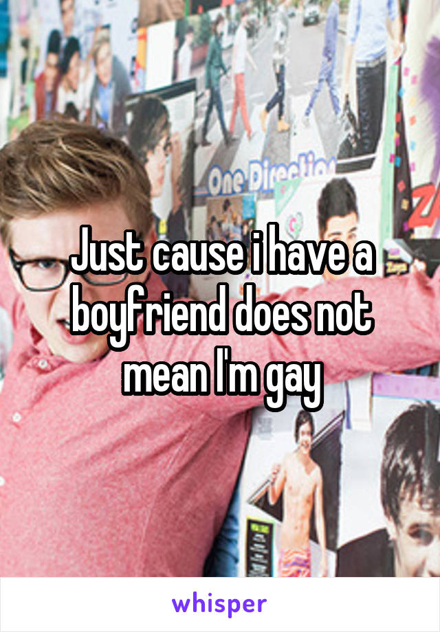 Just cause i have a boyfriend does not mean I'm gay