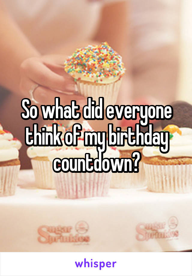 So what did everyone think of my birthday countdown?