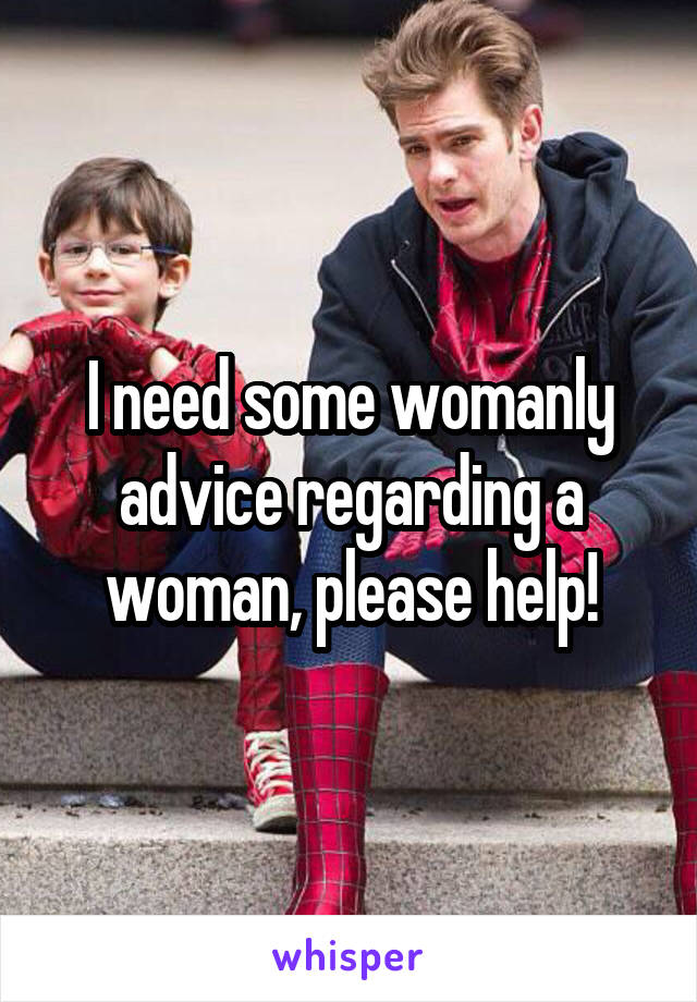 I need some womanly advice regarding a woman, please help!
