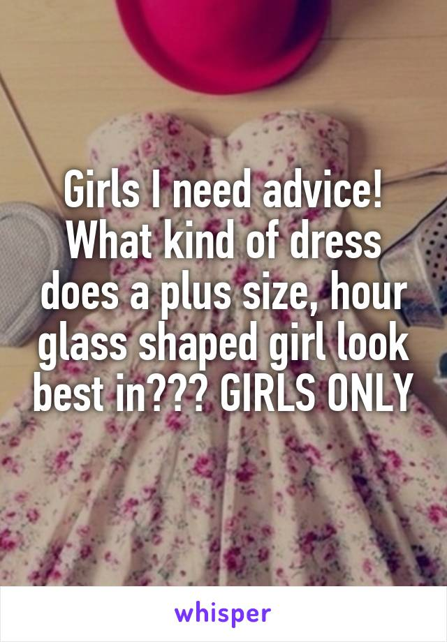 Girls I need advice! What kind of dress does a plus size, hour glass shaped girl look best in??? GIRLS ONLY
