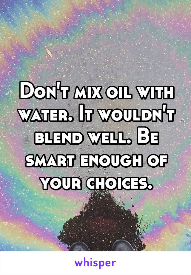 Don't mix oil with water. It wouldn't blend well. Be smart enough of your choices.