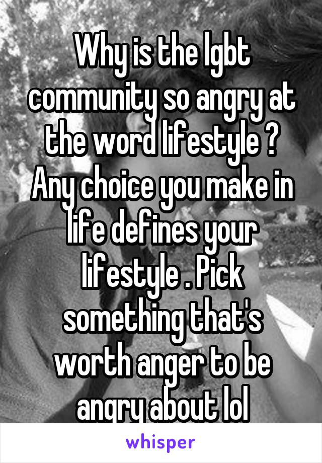 Why is the lgbt community so angry at the word lifestyle ? Any choice you make in life defines your lifestyle . Pick something that's worth anger to be angry about lol