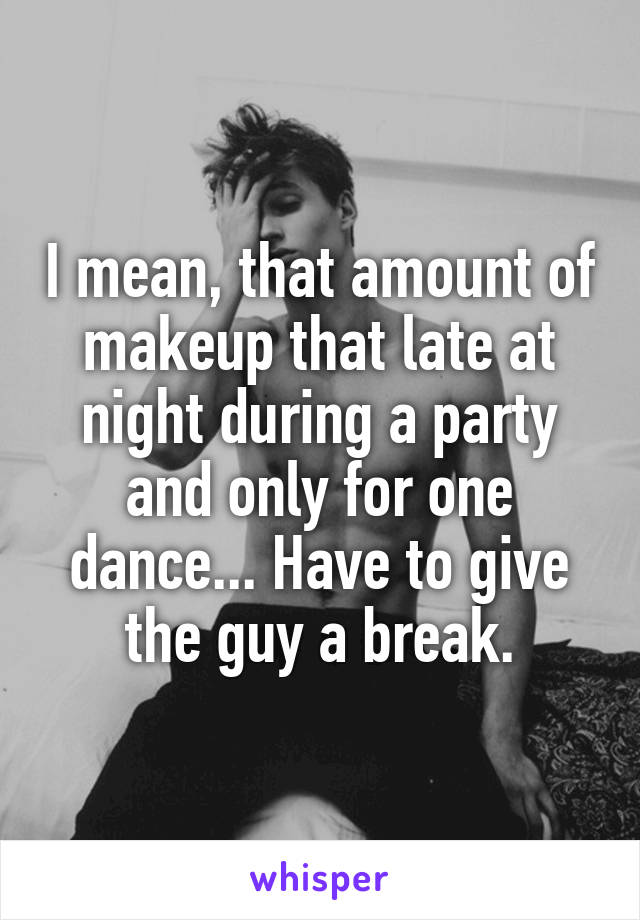 I mean, that amount of makeup that late at night during a party and only for one dance... Have to give the guy a break.