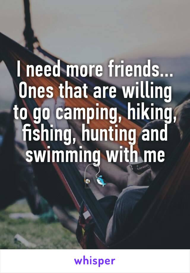 I need more friends... Ones that are willing to go camping, hiking, fishing, hunting and swimming with me🎣