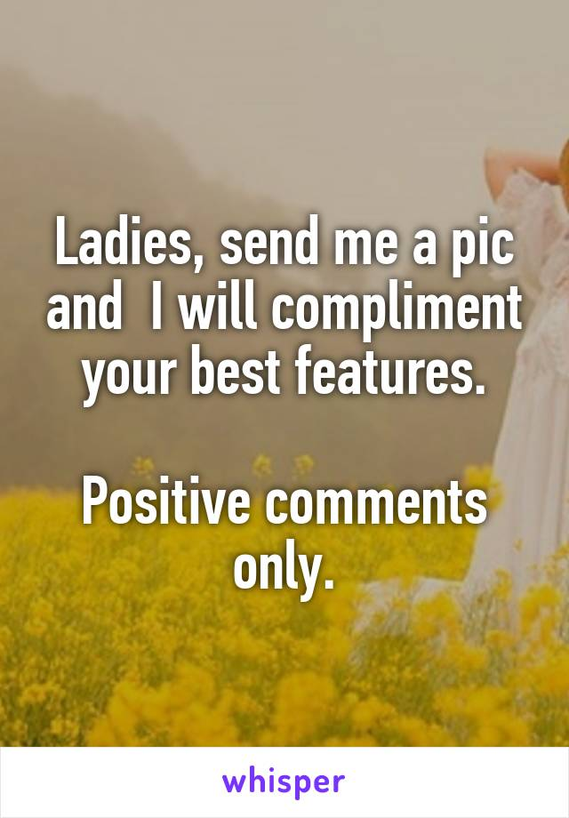 Ladies, send me a pic and  I will compliment your best features.  Positive comments only.