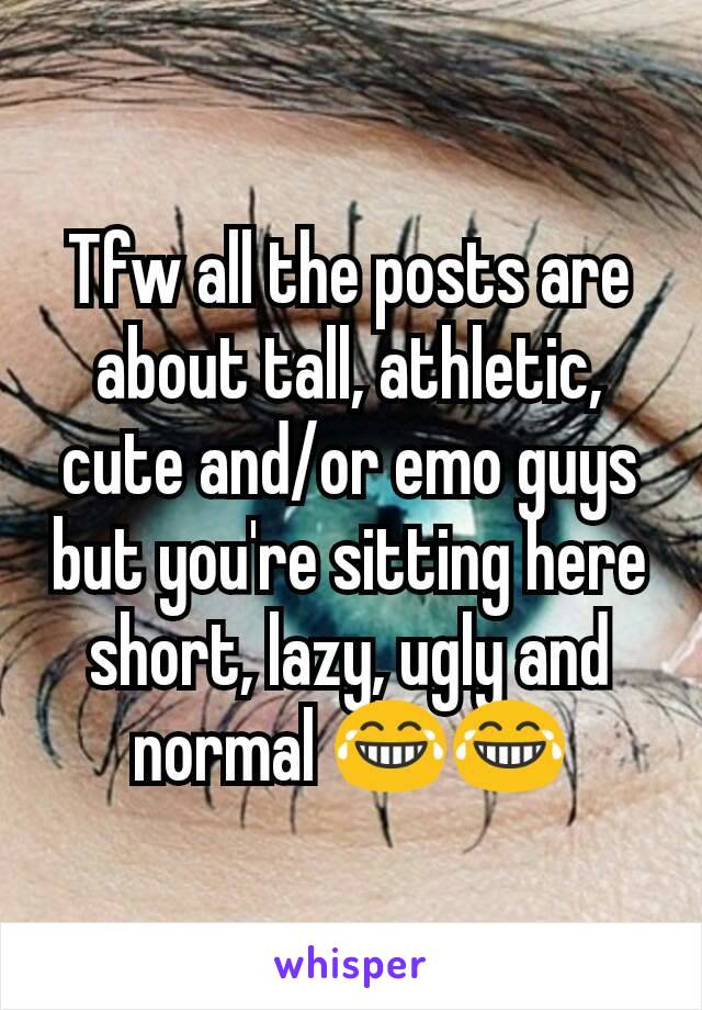 Tfw all the posts are about tall, athletic, cute and/or emo guys but you're sitting here short, lazy, ugly and normal 😂😂