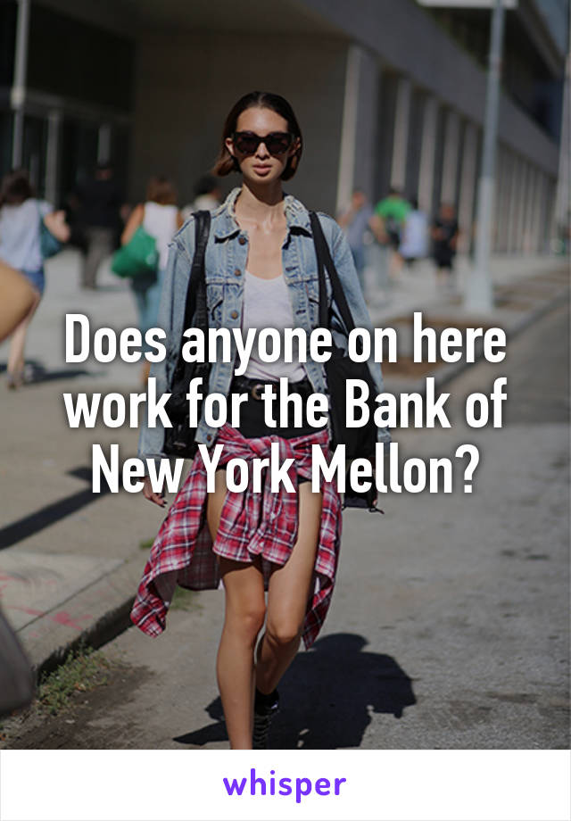 Does anyone on here work for the Bank of New York Mellon?