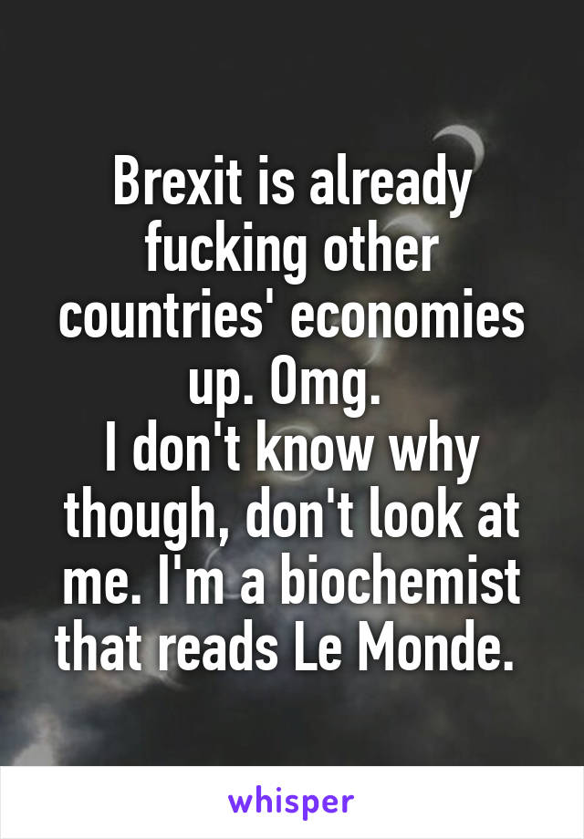 Brexit is already fucking other countries' economies up. Omg.  I don't know why though, don't look at me. I'm a biochemist that reads Le Monde.