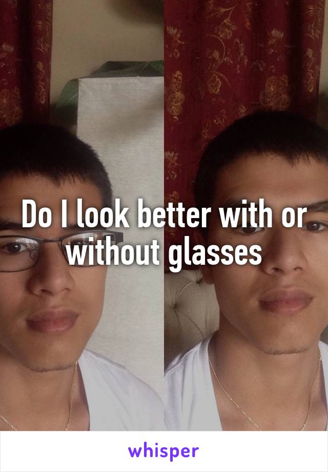 Do I look better with or without glasses