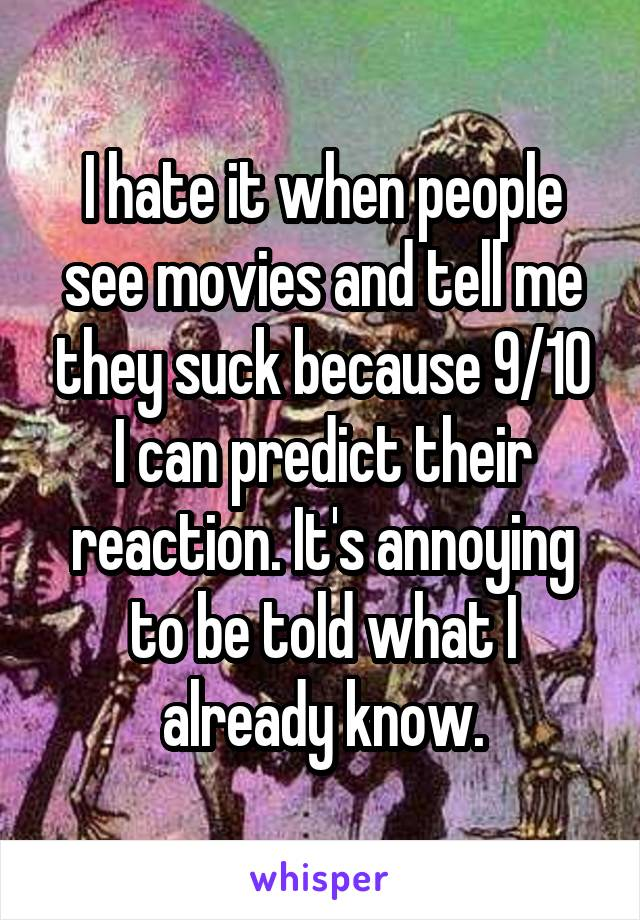 I hate it when people see movies and tell me they suck because 9/10 I can predict their reaction. It's annoying to be told what I already know.