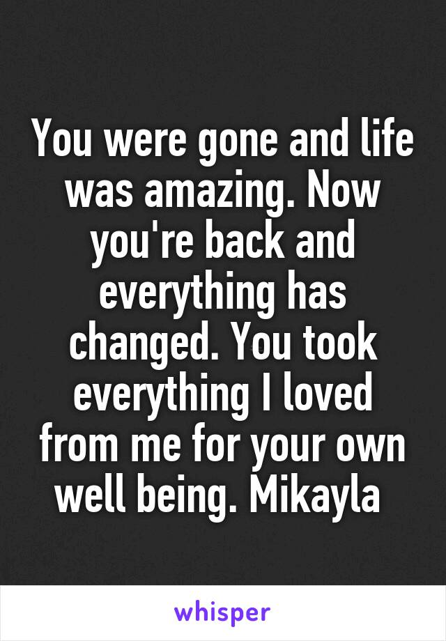 You were gone and life was amazing. Now you're back and everything has changed. You took everything I loved from me for your own well being. Mikayla