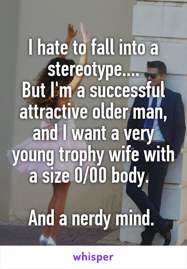 I hate to fall into a stereotype.... But I'm a successful attractive older man, and I want a very young trophy wife with a size 0/00 body.    And a nerdy mind.