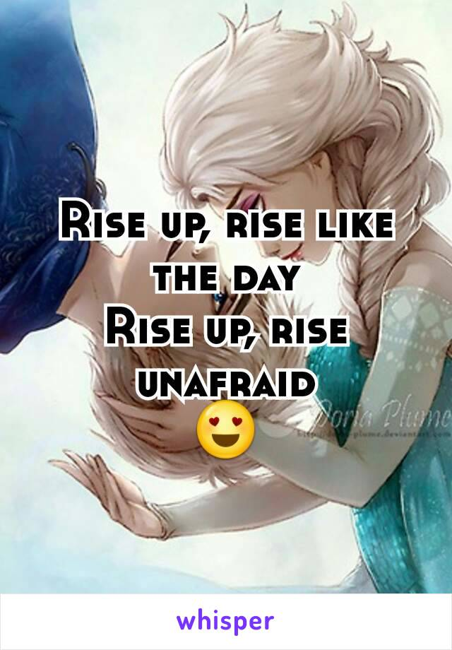 Rise up, rise like the day Rise up, rise unafraid 😍
