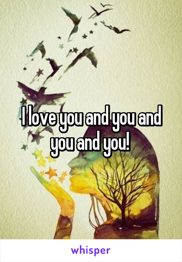 I love you and you and you and you!