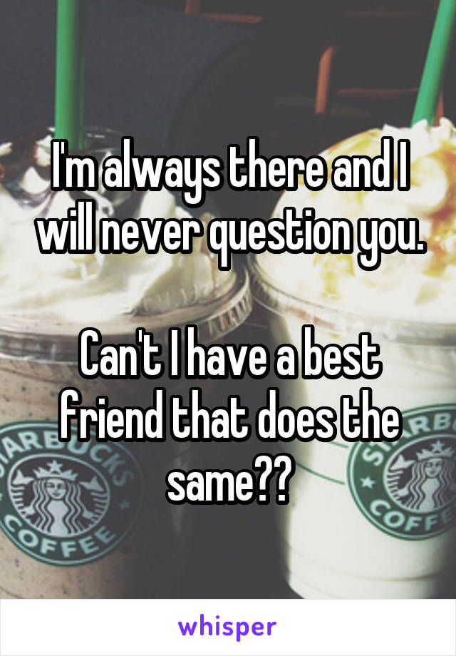 I'm always there and I will never question you.  Can't I have a best friend that does the same??
