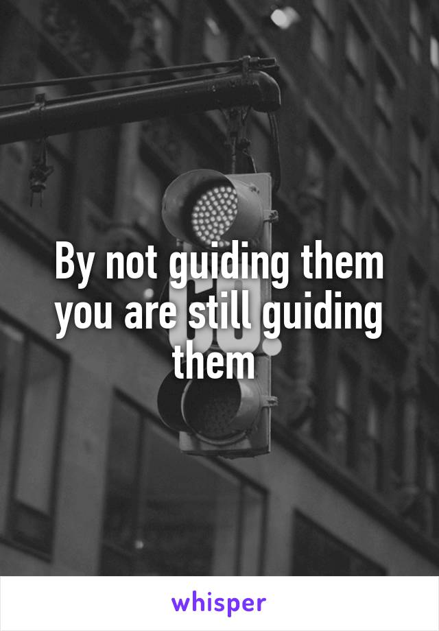 By not guiding them you are still guiding them