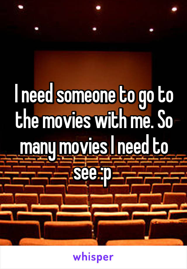 I need someone to go to the movies with me. So many movies I need to see :p
