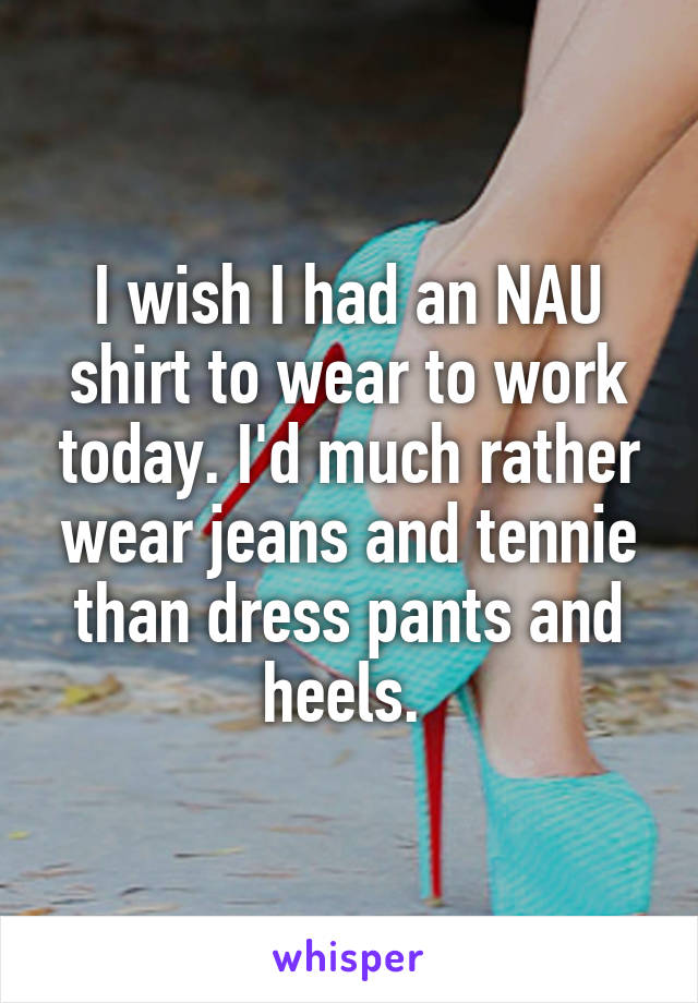 I wish I had an NAU shirt to wear to work today. I'd much rather wear jeans and tennie than dress pants and heels.