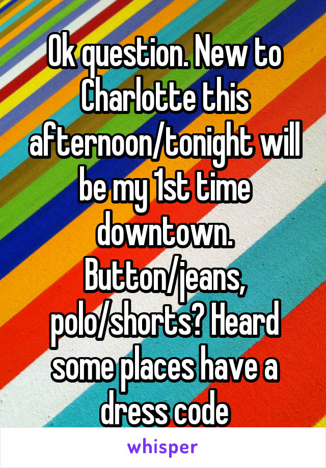 Ok question. New to Charlotte this afternoon/tonight will be my 1st time downtown. Button/jeans, polo/shorts? Heard some places have a dress code