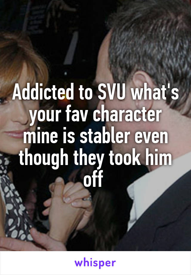 Addicted to SVU what's your fav character mine is stabler even though they took him off