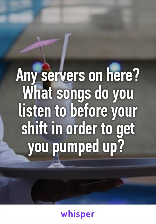 Any servers on here? What songs do you listen to before your shift in order to get you pumped up?