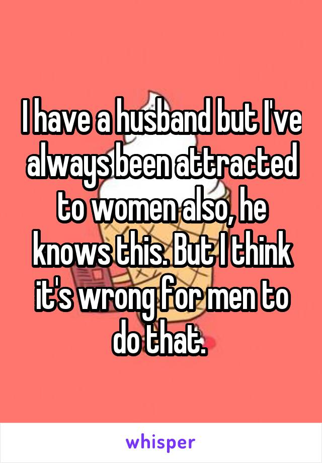 I have a husband but I've always been attracted to women also, he knows this. But I think it's wrong for men to do that.