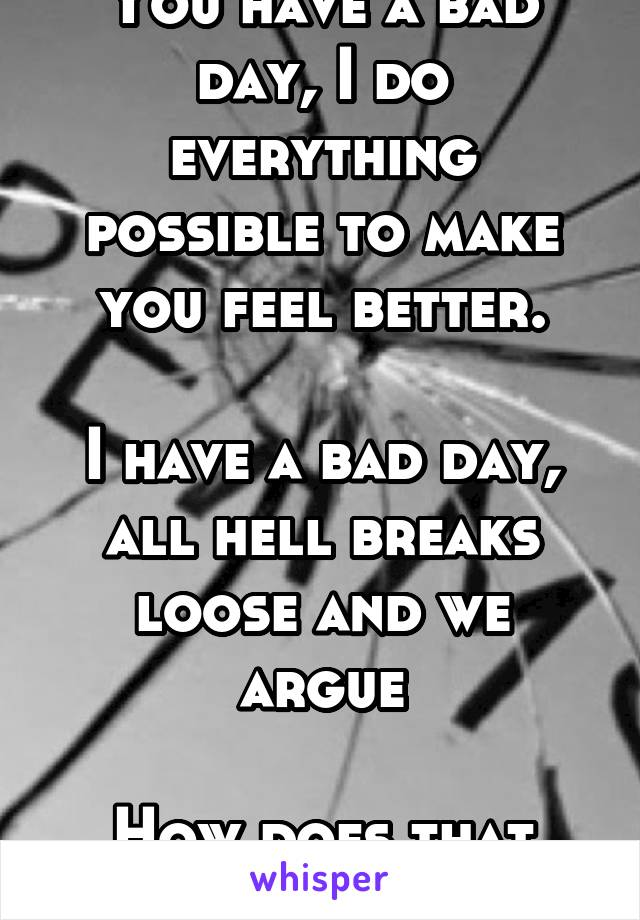You have a bad day, I do everything possible to make you feel better.  I have a bad day, all hell breaks loose and we argue  How does that work?