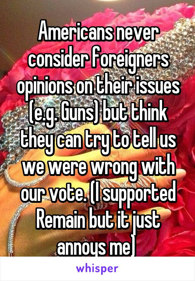 Americans never consider foreigners opinions on their issues (e.g. Guns) but think they can try to tell us we were wrong with our vote. (I supported Remain but it just annoys me)
