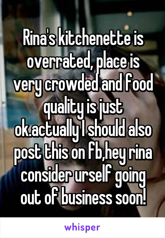 Rina's kitchenette is overrated, place is very crowded and food quality is just ok.actually I should also post this on fb,hey rina consider urself going out of business soon!