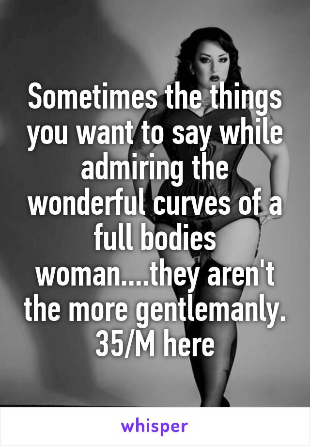 Sometimes the things you want to say while admiring the wonderful curves of a full bodies woman....they aren't the more gentlemanly. 35/M here