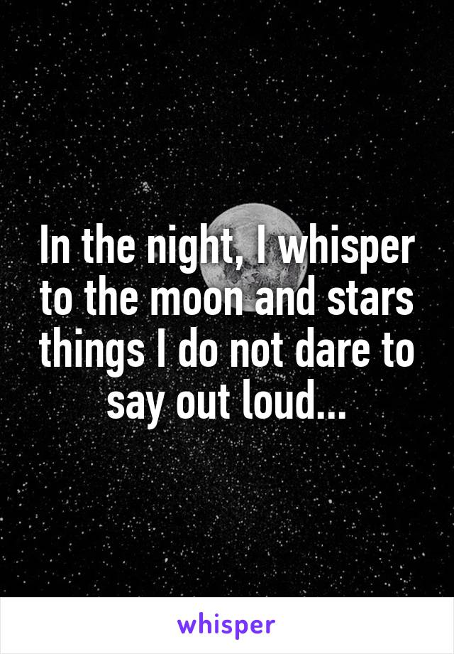 In the night, I whisper to the moon and stars things I do not dare to say out loud...