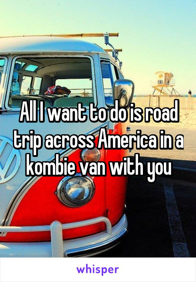All I want to do is road trip across America in a kombie van with you