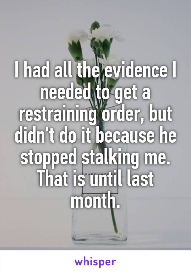 I had all the evidence I needed to get a restraining order, but didn't do it because he stopped stalking me. That is until last month.