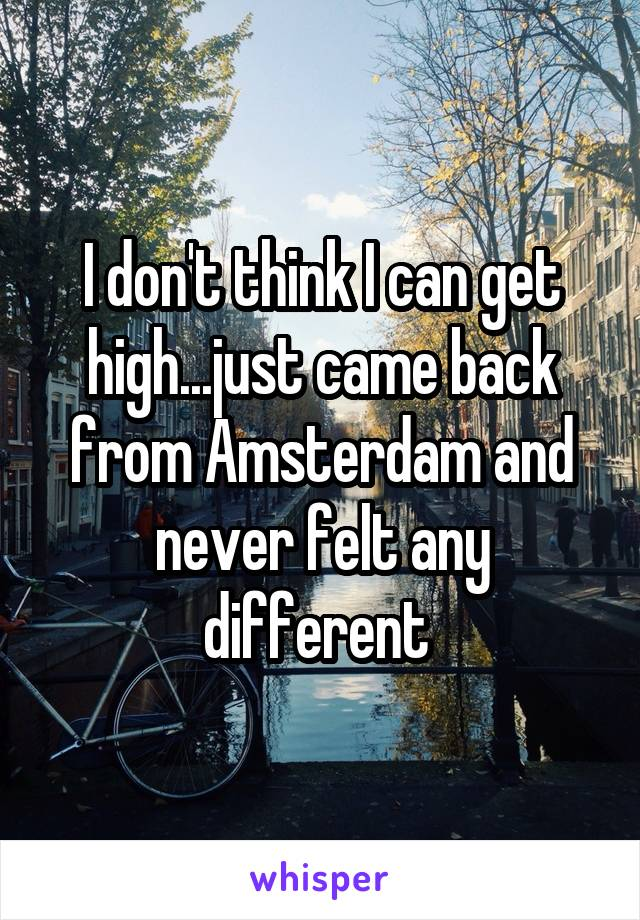 I don't think I can get high...just came back from Amsterdam and never felt any different