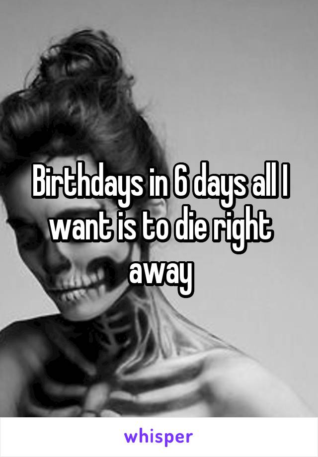 Birthdays in 6 days all I want is to die right away