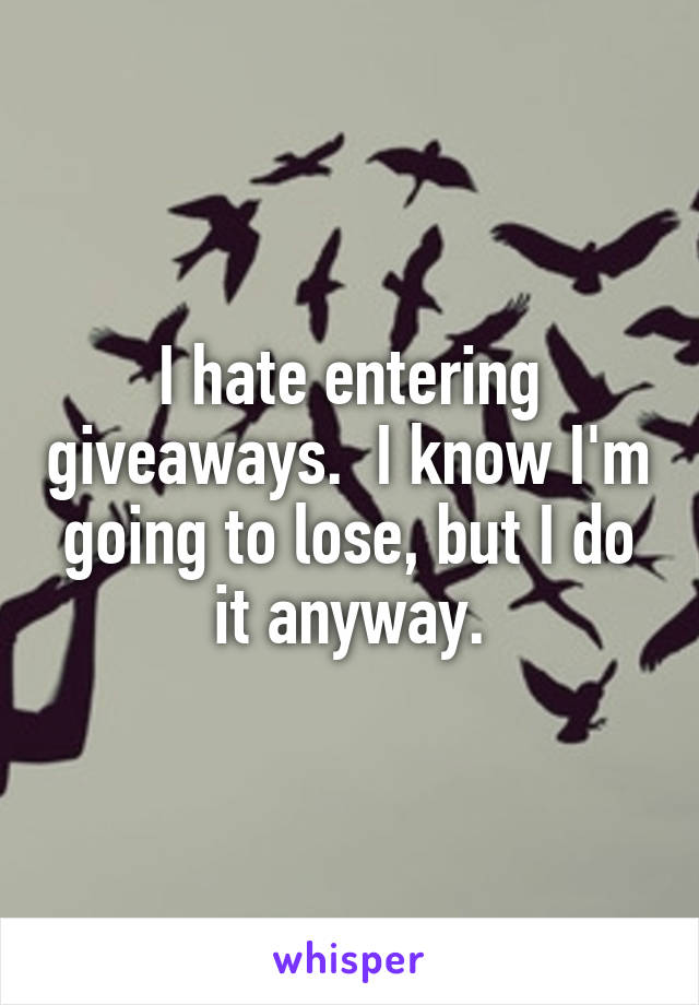 I hate entering giveaways.  I know I'm going to lose, but I do it anyway.
