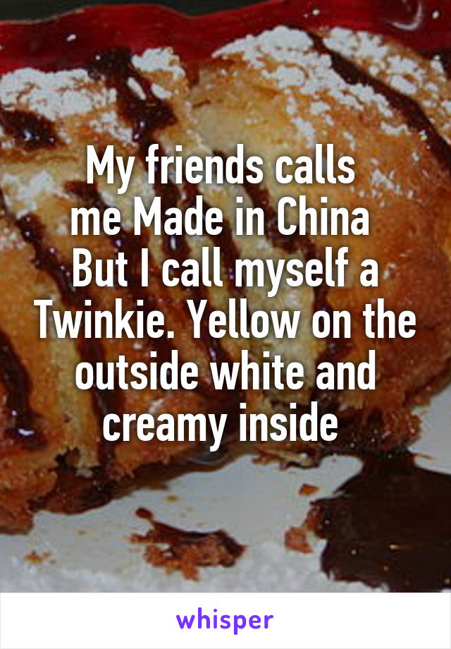 My friends calls  me Made in China  But I call myself a Twinkie. Yellow on the outside white and creamy inside
