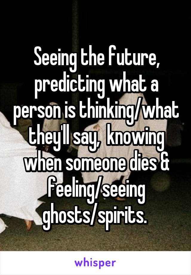 Seeing the future, predicting what a person is thinking/what they'll say,  knowing when someone dies & feeling/seeing ghosts/spirits.