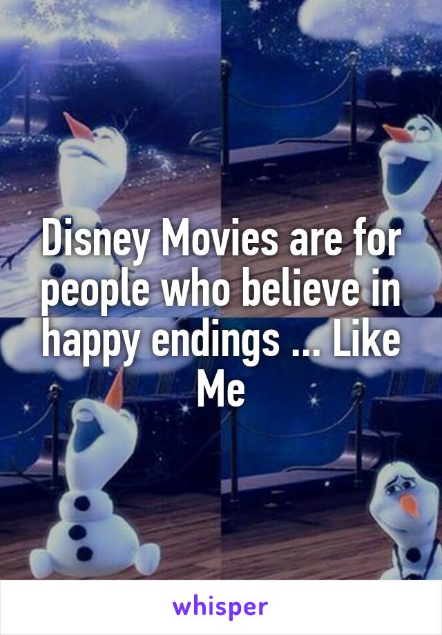 Disney Movies are for people who believe in happy endings ... Like Me