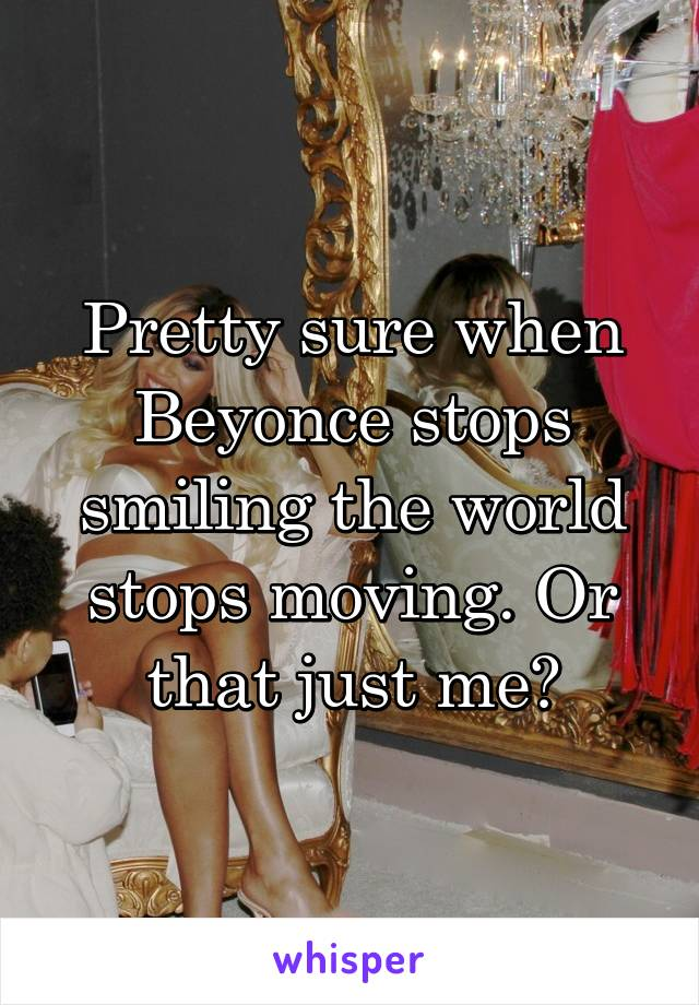 Pretty sure when Beyonce stops smiling the world stops moving. Or that just me?