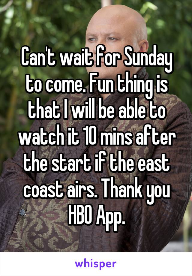 Can't wait for Sunday to come. Fun thing is that I will be able to watch it 10 mins after the start if the east coast airs. Thank you HBO App.