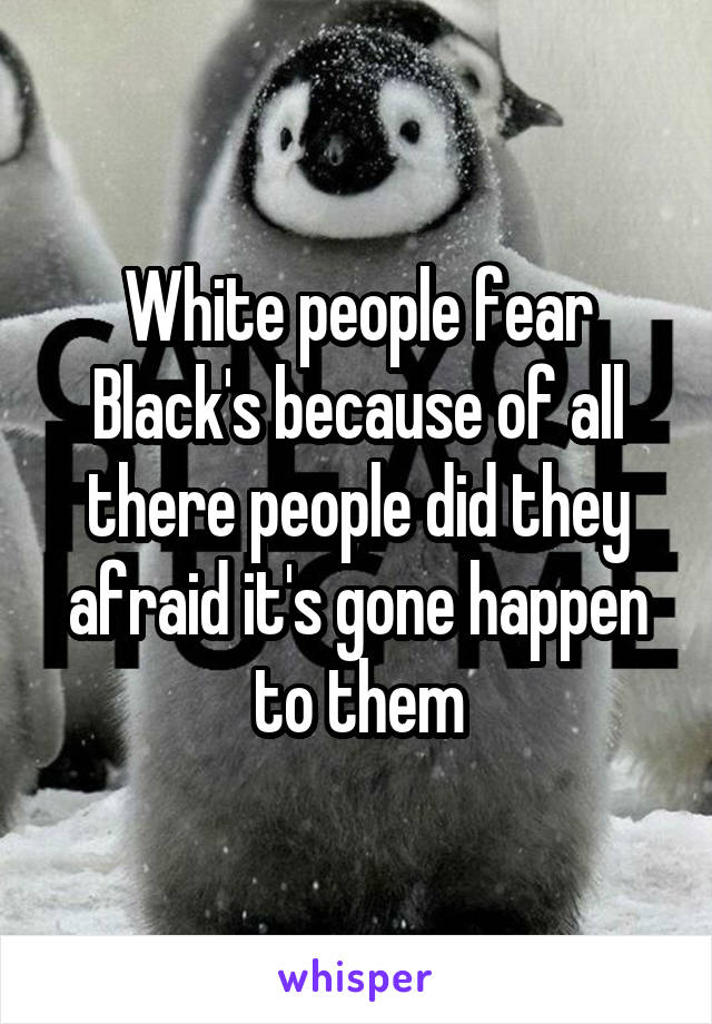 White people fear Black's because of all there people did they afraid it's gone happen to them