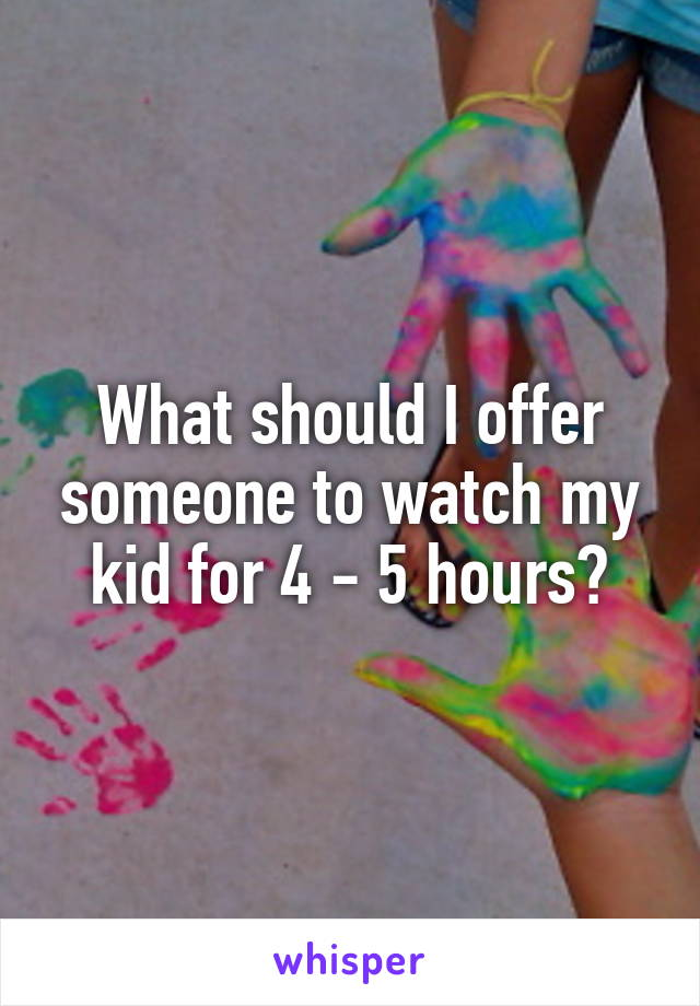What should I offer someone to watch my kid for 4 - 5 hours?