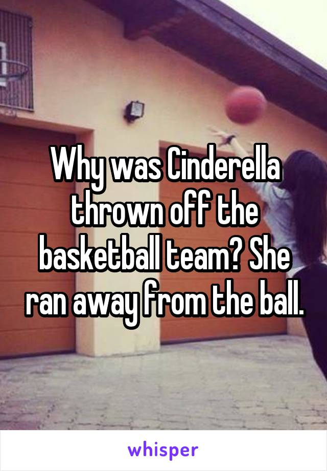Why was Cinderella thrown off the basketball team? She ran away from the ball.