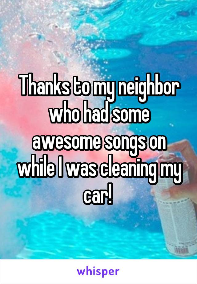 Thanks to my neighbor who had some awesome songs on while I was cleaning my car!