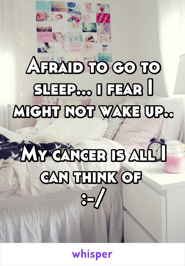Afraid to go to sleep... i fear I might not wake up..  My cancer is all I can think of  :-/