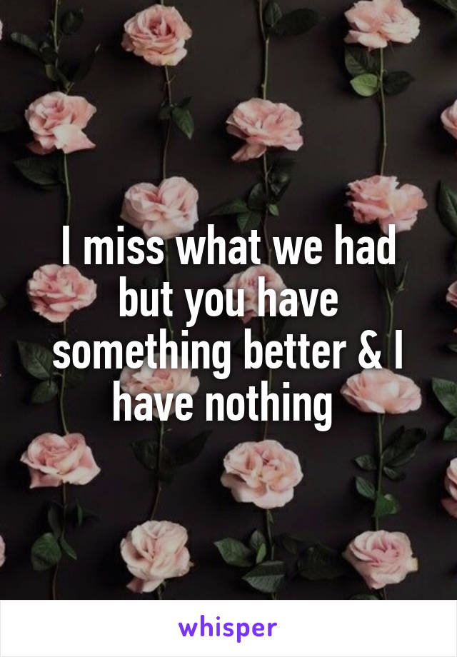 I miss what we had but you have something better & I have nothing