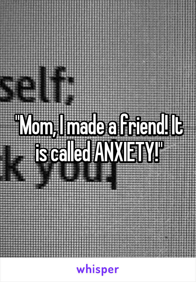 """Mom, I made a friend! It is called ANXIETY!"""